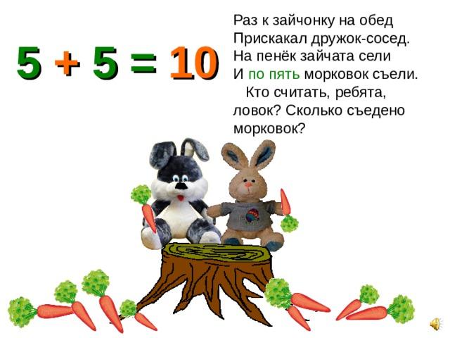 Раз к зайчонку на обед Прискакал дружок-сосед. На пенёк зайчата сели И по пять морковок съели. Кто считать, ребята, ловок? Сколько съедено морковок? 5 + 5 = 10