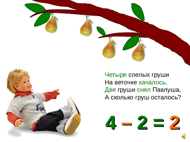 Четыре спелых груши На веточке качалось . Две груши снял Павлуша, А сколько груш осталось? 4 – 2 = 2