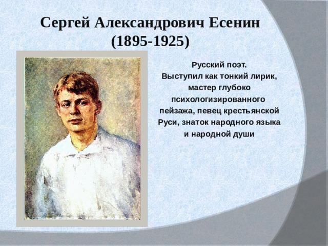 Сергей Александрович Есенин (1895-1925) Русский поэт. Выступил как тонкий лирик, мастер глубоко психологизированного пейзажа, певец крестьянской Руси, знаток народного языка и народной души