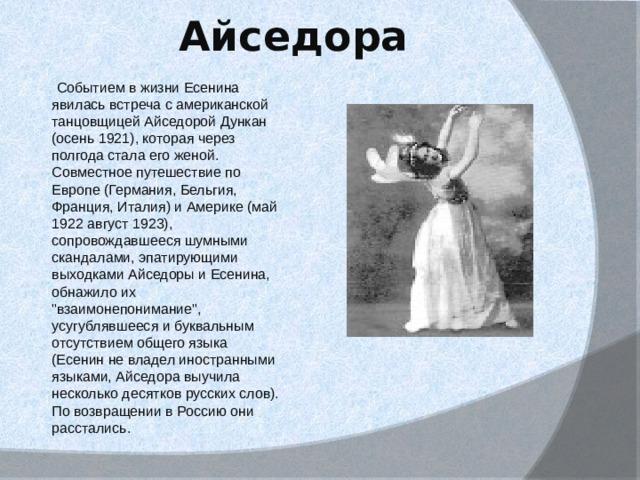 Айседора  Событием в жизни Есенина явилась встреча с американской танцовщицей Айседорой Дункан (осень 1921), которая через полгода стала его женой. Совместное путешествие по Европе (Германия, Бельгия, Франция, Италия) и Америке (май 1922 август 1923), сопровождавшееся шумными скандалами, эпатирующими выходками Айседоры и Есенина, обнажило их
