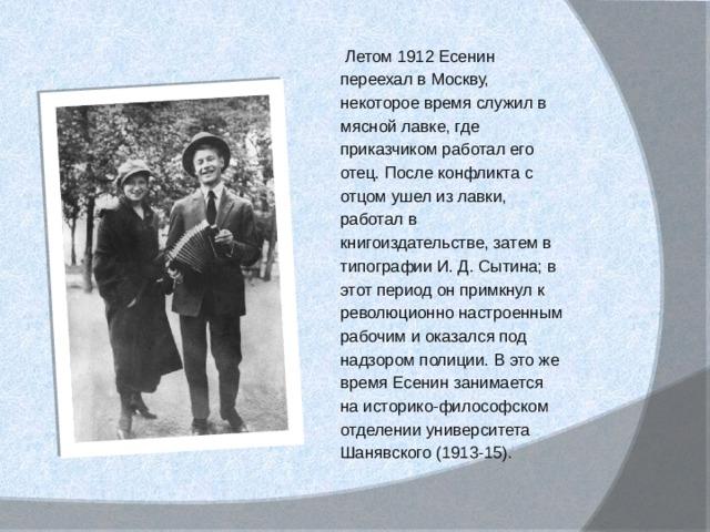 Летом 1912 Есенин переехал в Москву, некоторое время служил в мясной лавке, где приказчиком работал его отец. После конфликта с отцом ушел из лавки, работал в книгоиздательстве, затем в типографии И. Д. Сытина; в этот период он примкнул к революционно настроенным рабочим и оказался под надзором полиции. В это же время Есенин занимается на историко-философском отделении университета Шанявского (1913-15).