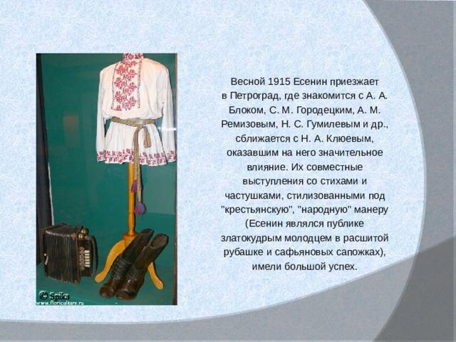Весной 1915 Есенин приезжает в Петроград, где знакомится с А. А. Блоком, С. М. Городецким, А. М. Ремизовым, Н. С. Гумилевым и др., сближается с Н. А. Клюевым, оказавшим на него значительное влияние. Их совместные выступления со стихами и частушками, стилизованными под