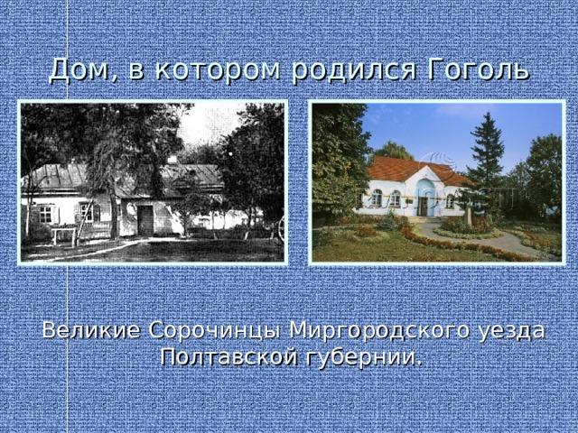 Дом, в котором родился Гоголь  Великие Сорочинцы Миргородского уезда Полтавской губернии.