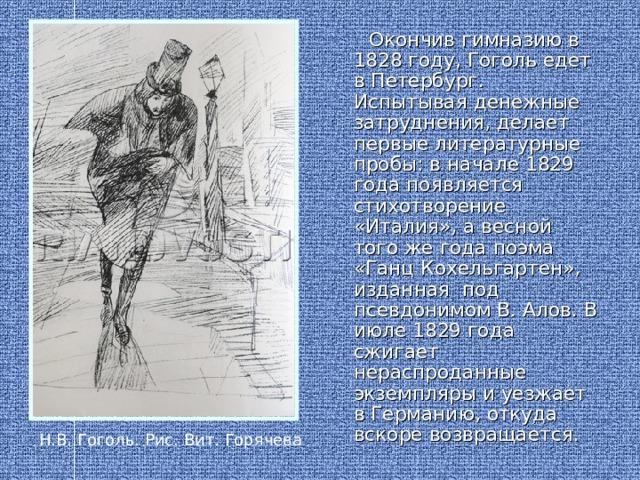 Окончив гимназию в 1828 году, Гоголь едет в Петербург. Испытывая денежные затруднения, делает первые литературные пробы: в начале 1829 года появляется стихотворение «Италия», а весной того же года поэма «Ганц Кохельгартен», изданная под псевдонимом В. Алов. В июле 1829 года сжигает нераспроданные экземпляры и уезжает в Германию, откуда вскоре возвращается. Н.В. Гоголь. Рис. Вит. Горячева