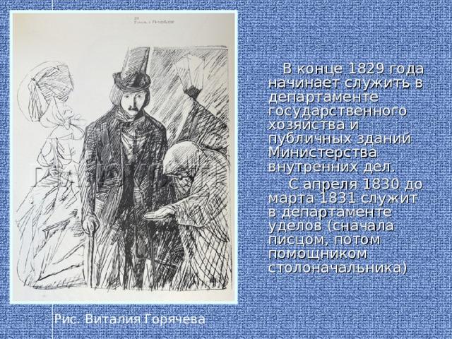 В конце 1829 года начинает служить в департаменте государственного хозяйства и публичных зданий Министерства внутренних дел.  С апреля 1830 до марта 1831 служит в департаменте уделов (сначала писцом, потом помощником столоначальника) Рис. Виталия Горячева