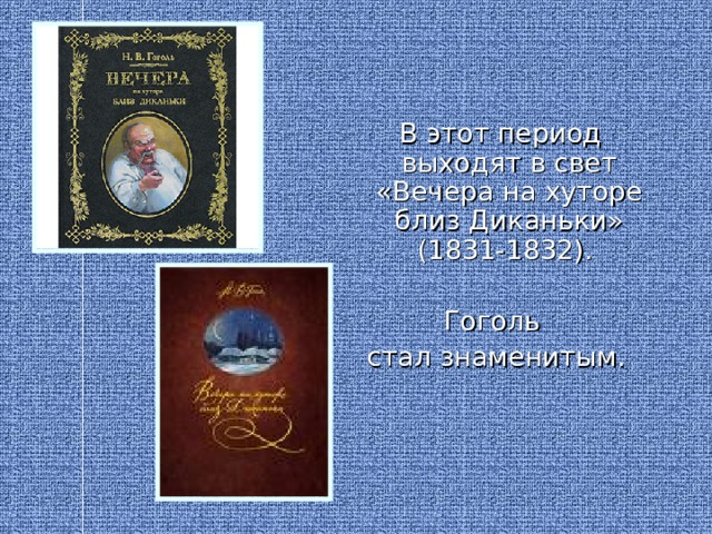 В этот период выходят в свет «Вечера на хуторе близ Диканьки» (1831-1832). Гоголь стал знаменитым.