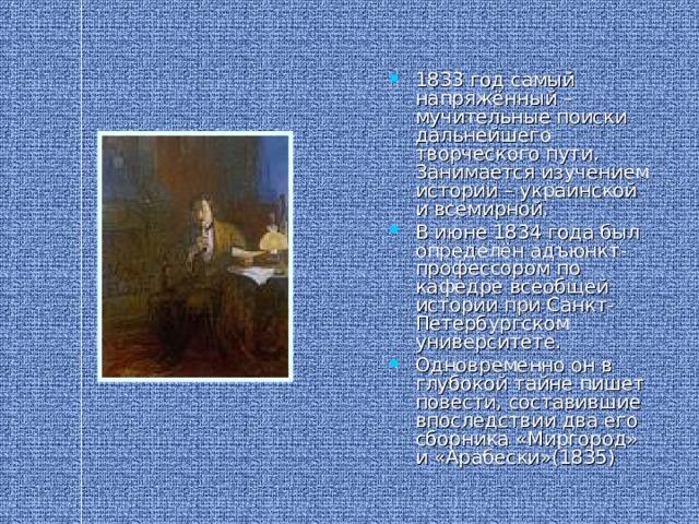 1833 год самый напряжённый – мучительные поиски дальнейшего творческого пути. Занимается изучением истории – украинской и всемирной. В июне 1834 года был определён адъюнкт-профессором по кафедре всеобщей истории при Санкт- Петербургском университете. Одновременно он в глубокой тайне пишет повести, составившие впоследствии два его сборника «Миргород» и «Арабески»(1835)