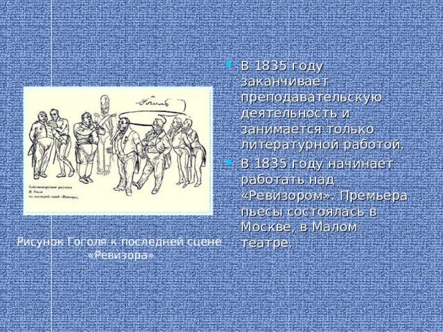 В 1835 году заканчивает преподавательскую деятельность и занимается только литературной работой. В 1835 году начинает работать над «Ревизором». Премьера пьесы состоялась в Москве, в Малом театре.
