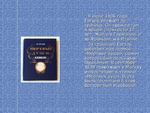 В июне 1836 года Гоголь уезжает за границу. Он прожил там в общей сложности 12 лет. Жил и в Германии, и во Франции, и в Италии.  За границей Гоголь работает над поэмой «Мёртвые души», сюжет которой был подсказан Пушкиным. В сентябре 1839 приезжает в Москву и приступает к чтению «Мёртвых душ». Всего было прочитано 6 глав. Восторг был всеобщий.