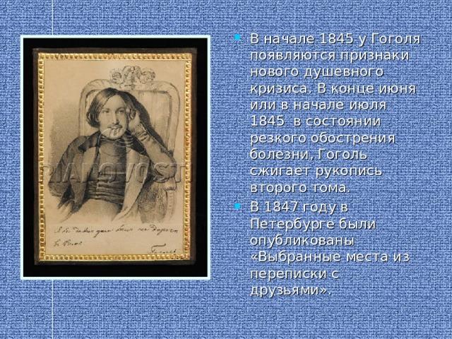 В начале 1845 у Гоголя появляются признаки нового душевного кризиса. В конце июня или в начале июля 1845 в состоянии резкого обострения болезни, Гоголь сжигает рукопись второго тома. В 1847 году в Петербурге были опубликованы «Выбранные места из переписки с друзьями».