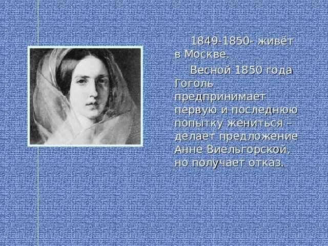 1849-1850- живёт в Москве.  Весной 1850 года Гоголь предпринимает первую и последнюю попытку жениться – делает предложение Анне Виельгорской, но получает отказ.