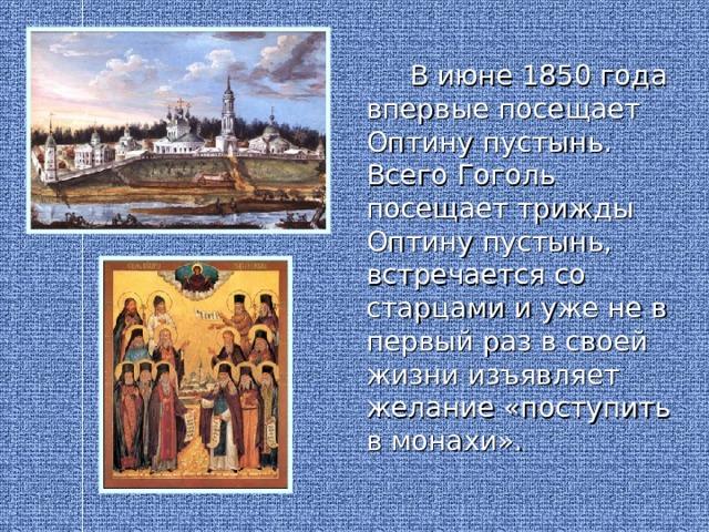 В июне 1850 года впервые посещает Оптину пустынь. Всего Гоголь посещает трижды Оптину пустынь, встречается со старцами и уже не в первый раз в своей жизни изъявляет желание «поступить в монахи».