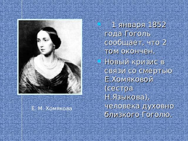 1 января 1852 года Гоголь сообщает, что 2 том окончен. Новый кризис в связи со смертью Е.Хомяковой (сестра Н.Языкова), человека духовно близкого Гоголю.