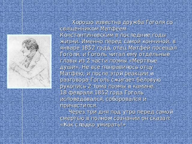Хорошо известна дружба Гоголя со священником Матфеем Константиновским в последние годы жизни. Именно перед самой кончиной, в январе 1852 года, отец Матфей посещал Гоголя, и Гоголь читал ему отдельные главы из 2 части поэмы «Мертвые души». Не все понравилось отцу Матфею, и после этой реакции и разговора Гоголь сжигает беловую рукопись 2 тома поэмы в камине. 18 февраля 1852 года Гоголь исповедовался, соборовался и причастился.  Через три дня под утро перед самой смертью в полном сознании он сказал: «Как сладко умирать!»
