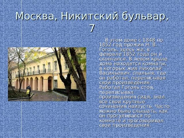 Москва, Никитский бульвар, 7  В этом доме с 1848 по 1852 год прожил Н. В. Гоголь, здесь же, в феврале 1852 года он и скончался. В левом крыле дома находятся комнаты, в которых жил Николай Васильевич: спальня, где он работал, переписывая свои произведения. Работал Гоголь стоя, переписывал произведения сидя, знал все свои крупные сочинения наизусть. Часто можно было слышать, как он прогуливался по комнате и проговаривал свои произведения.