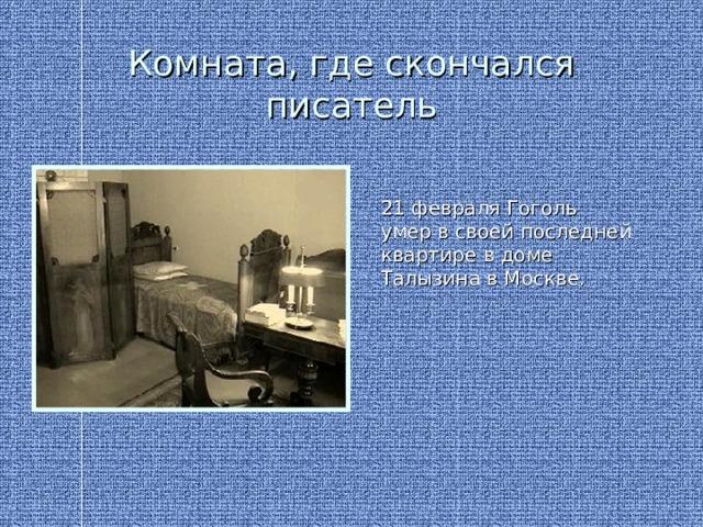 Комната, где скончался писатель 21 февраля Гоголь умер в своей последней квартире в доме Талызина в Москве.