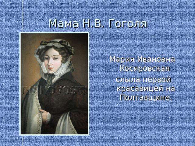 Мама Н.В. Гоголя Мария Ивановна Косяровская  слыла первой красавицей на Полтавщине.