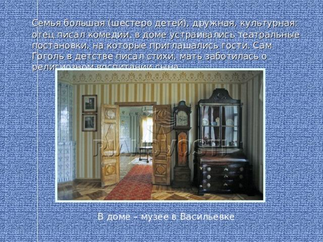 Семья большая (шестеро детей), дружная, культурная: отец писал комедии, в доме устраивались театральные постановки, на которые приглашались гости. Сам Гоголь в детстве писал стихи, мать заботилась о религиозном воспитании сына В доме – музее в Васильевке