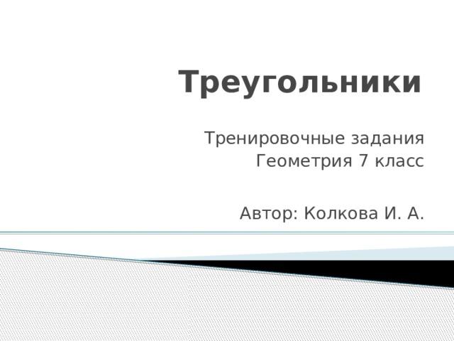 Треугольники Тренировочные задания Геометрия 7 класс Автор: Колкова И. А.
