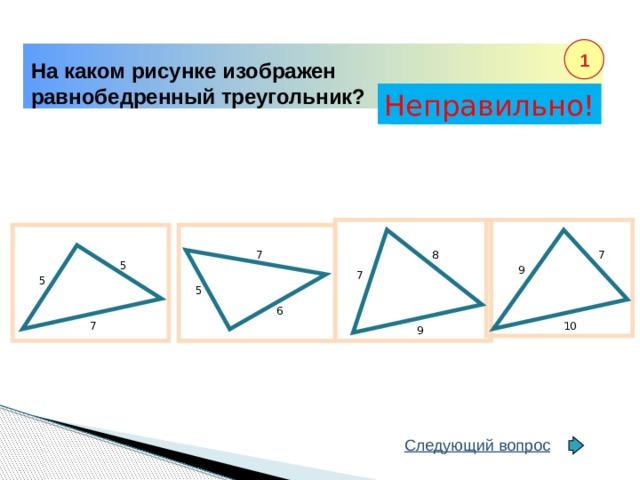 1 На каком рисунке изображен равнобедренный треугольник? Неправильно! Правильно! 8 7 7 5 9 7 5 5 6 10 7 9 Следующий вопрос