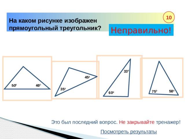 40 0 10 На каком рисунке изображен прямоугольный треугольник? Неправильно! Правильно! 33 0 45 0 50 0 35 0 58 0 75 0 60 0 Это был последний вопрос. Не закрывайте тренажер! Посмотреть результаты
