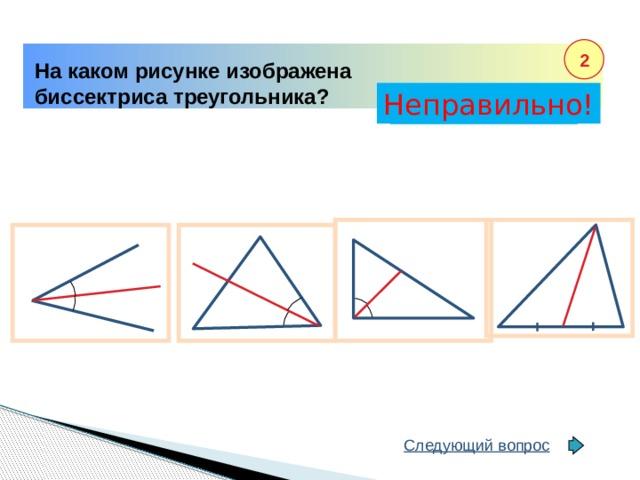 2 На каком рисунке изображена биссектриса треугольника? Неправильно! Правильно! Следующий вопрос