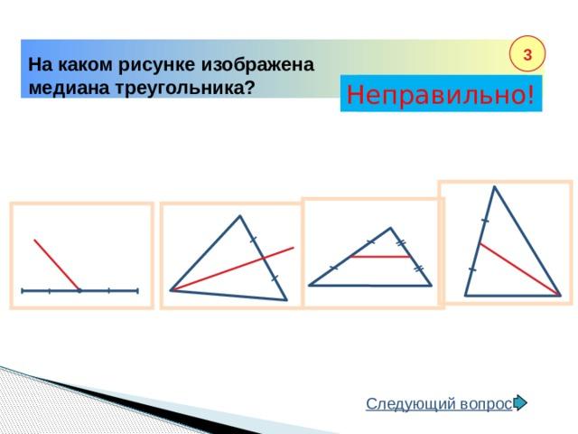 3 На каком рисунке изображена медиана треугольника? Неправильно! Правильно! Следующий вопрос