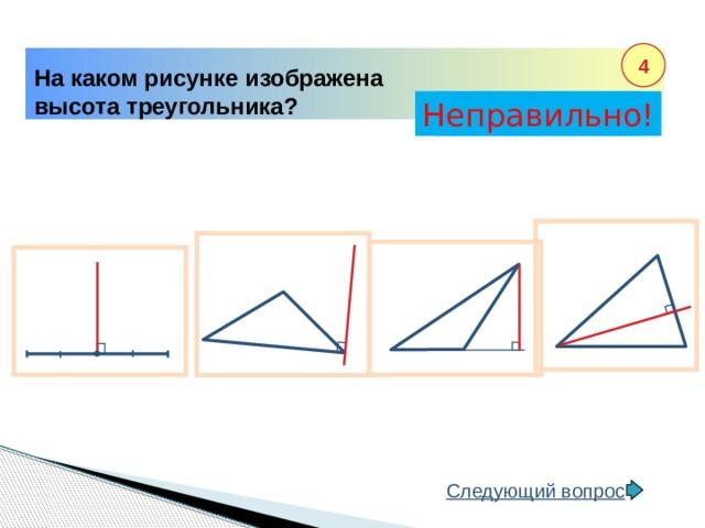 4 На каком рисунке изображена высота треугольника? Неправильно! Правильно! Следующий вопрос