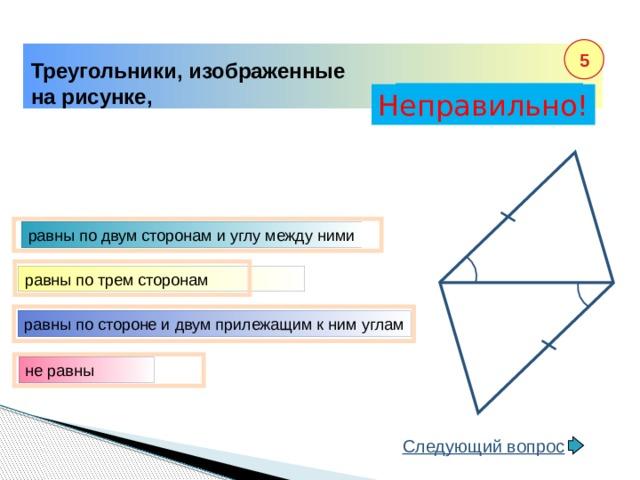 5 Треугольники, изображенные на рисунке, Правильно! Неправильно! равны по двум сторонам и углу между ними равны по трем сторонам равны по стороне и двум прилежащим к ним углам не равны Следующий вопрос