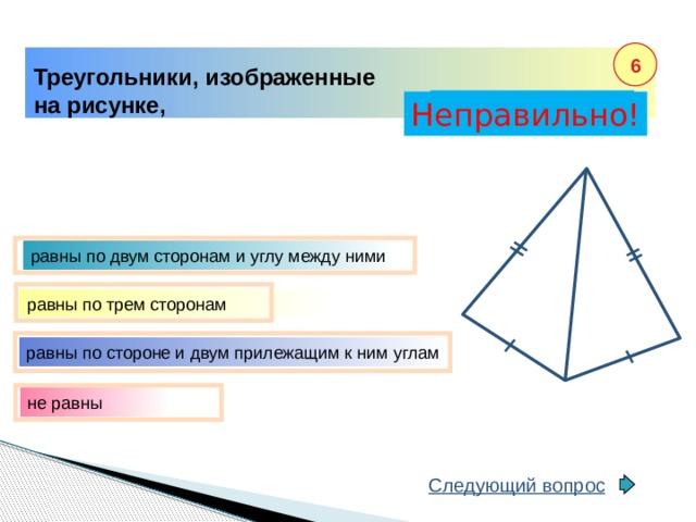 6 Треугольники, изображенные на рисунке, Правильно! Неправильно! равны по двум сторонам и углу между ними равны по трем сторонам равны по стороне и двум прилежащим к ним углам не равны Следующий вопрос