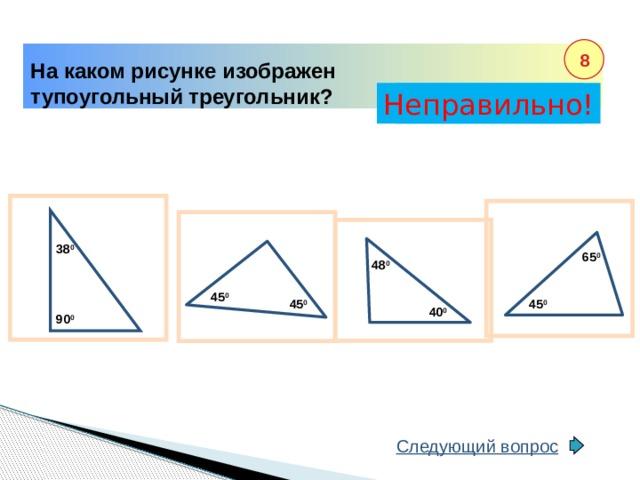 8 На каком рисунке изображен тупоугольный треугольник? Неправильно! Правильно! 38 0 65 0 48 0 45 0 45 0 45 0 40 0 90 0 Следующий вопрос