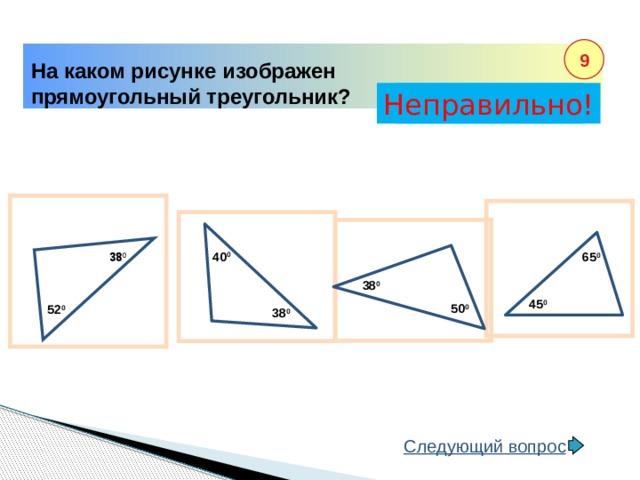 38 0 9 На каком рисунке изображен прямоугольный треугольник? Неправильно! Правильно! 40 0 65 0 38 0 45 0 50 0 52 0 38 0 Следующий вопрос