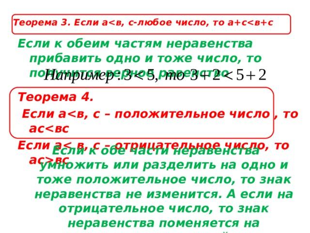 Теорема 3. Если а Если к обеим частям неравенства прибавить одно и тоже число, то получится верное равенство Теорема 4.  Если а Если авс Если к обе части неравенства умножить или разделить на одно и тоже положительное число, то знак неравенства не изменится. А если на отрицательное число, то знак неравенства поменяется на противоположный