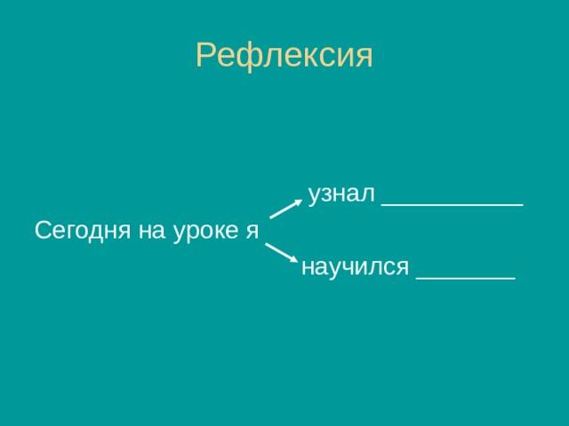 Рефлексия узнал __________ Сегодня на уроке я  научился _______