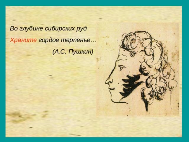 Во глубине сибирских руд Храните гордое терпенье…  (А.С. Пушкин)