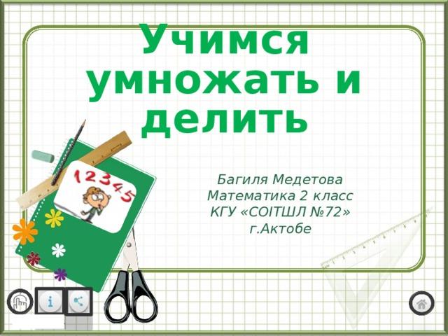 Учимся умножать и делить Багиля Медетова Математика 2 класс КГУ «СОІТШЛ №72» г.Актобе