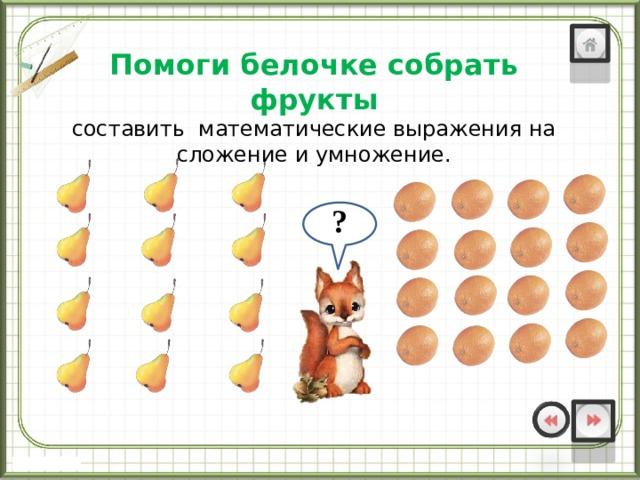 Помоги белочке собрать фрукты составить математические выражения на сложение и умножение. ? ?