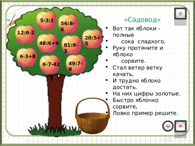 «Садовод» 5∙3:1 56:8-6 Вот так яблоки - полные  сока сладкого, Руку протяните и яблоко  сорвите. Стал ветер ветку качать, И трудно яблоко достать. На них цифры золотые. Быстро яблочко сорвите, Ловко пример решите. 12:6∙2 20:5+75 48:6+9 81:9-3 6∙3+8 49:7-9 6∙7-42