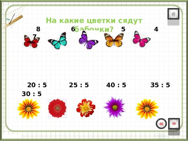 20 : 5 25 : 5 40 : 5 35 : 5 30 : 5  На какие цветки сядут бабочки?  8 6 5 4 7