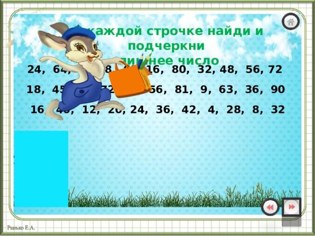 В каждой строчке найди и подчеркни лишнее число  24, 64, 40, 8, 63, 16, 80, 32, 48, 56, 72 18, 45, 54, 72, 27, 56, 81, 9, 63, 36, 90 16, 40, 12, 20, 24, 36, 42, 4, 28, 8, 32