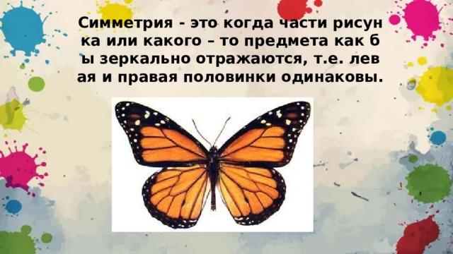 Симметрия - это когда части рисунка или какого – то предмета как бы зеркально отражаются, т.е. левая и правая половинки одинаковы.