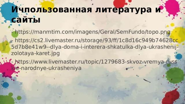 Ичпользованная литература и сайты - https://manmtim.com/imagens/Geral/SemFundo/topo.png - https://cs2.livemaster.ru/storage/93/ff/1c8d16c949b74628cc5d7b8e41w9--dlya-doma-i-interera-shkatulka-dlya-ukrashenij-zolotaya-karet.jpg - https://www.livemaster.ru/topic/1279683-skvoz-vremya-russkie-narodnye-ukrasheniya