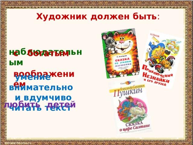 Художник должен быть :  наблюдательным с богатым воображением  умение внимательно  и вдумчиво читать текст любить детей