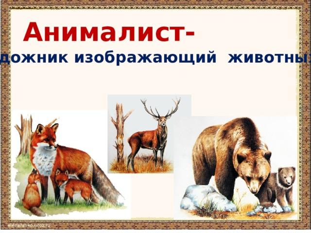 Анималист-  художник изображающий животных