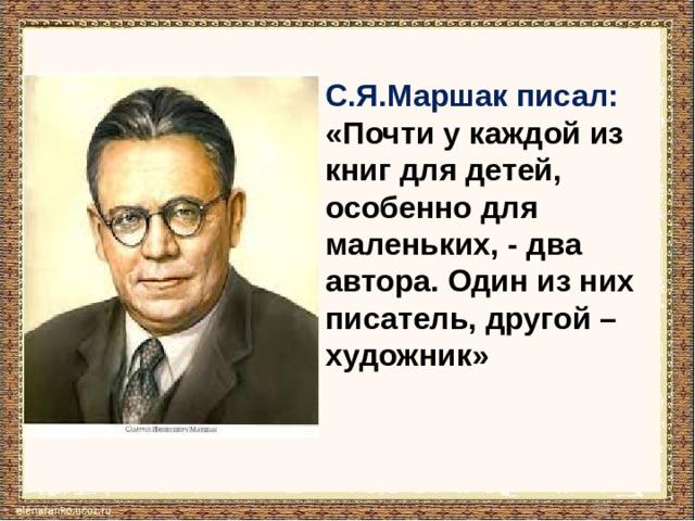 С.Я.Маршак писал: «Почти у каждой из книг для детей, особенно для маленьких, - два автора. Один из них писатель, другой –художник»