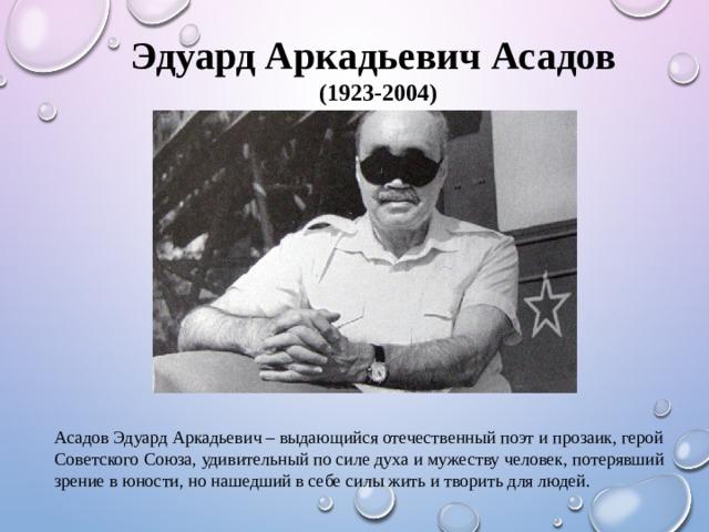 Эдуард Аркадьевич Асадов  (1923-2004) Асадов Эдуард Аркадьевич – выдающийся отечественный поэт и прозаик, герой Советского Союза, удивительный по силе духа и мужеству человек, потерявший зрение в юности, но нашедший в себе силы жить и творить для людей.