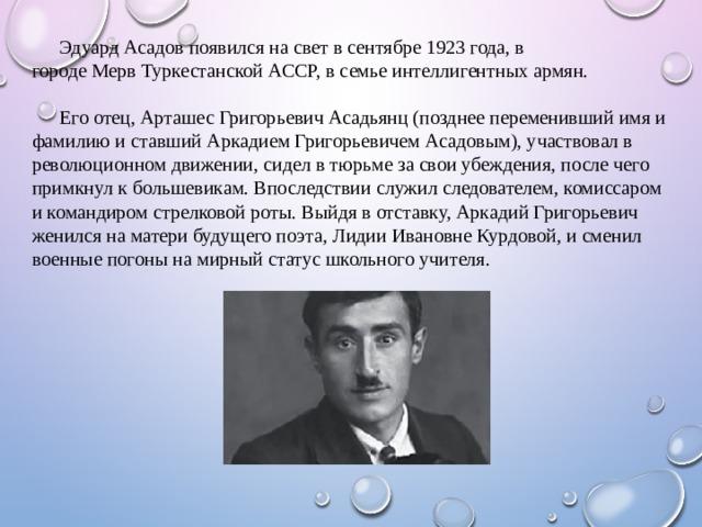 Эдуард Асадов появился на свет в сентябре 1923 года, в городеМервТуркестанской АССР, в семье интеллигентных армян. Его отец,АрташесГригорьевичАсадьянц(позднее переменивший имя и фамилию и ставший Аркадием Григорьевичем Асадовым), участвовал в революционном движении, сидел в тюрьме за свои убеждения, после чего примкнул к большевикам. Впоследствии служил следователем, комиссаром и командиром стрелковой роты. Выйдя в отставку, Аркадий Григорьевич женился на матери будущего поэта, Лидии Ивановне Курдовой, и сменил военные погоны на мирный статус школьного учителя.