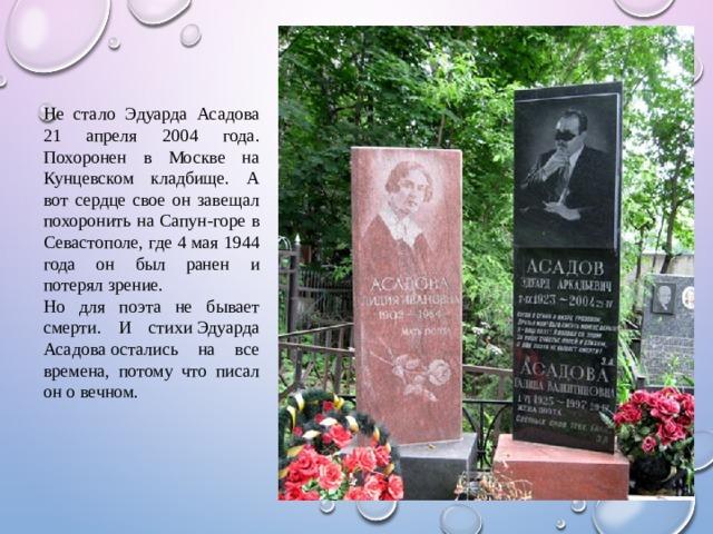 Не стало Эдуарда Асадова 21 апреля 2004 года. Похоронен в Москве на Кунцевском кладбище. А вот сердце свое он завещал похоронить на Сапун-горе в Севастополе, где 4 мая 1944 года он был ранен и потерял зрение. Но для поэта не бывает смерти. И стихиЭдуарда Асадоваостались на все времена, потому что писал он о вечном.