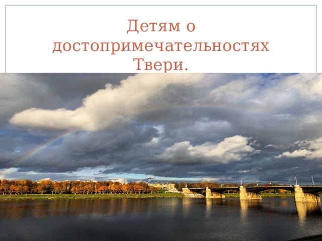 Детям о достопримечательностях Твери.