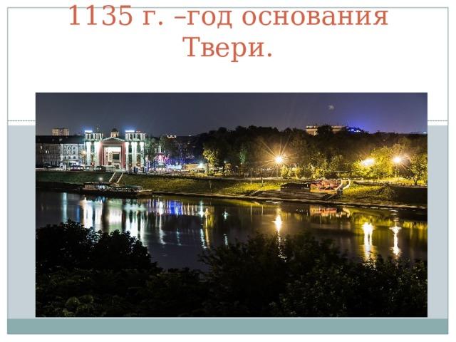 1135 г. –год основания Твери.